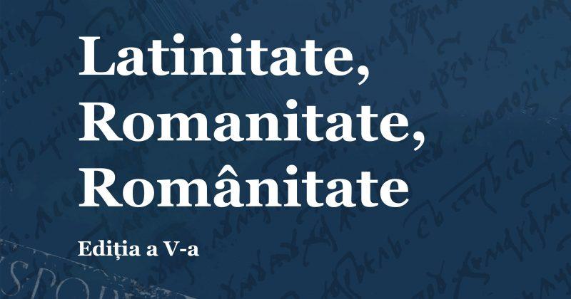 (Română) EDIȚIA A V-a A CONFERINȚEI ȘTIINȚIFICE INTERNAȚIONALE LATINITATE, ROMANITATE, ROMÂNITATE